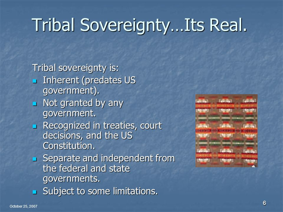 October 25, 2007 6 Tribal Sovereignty…Its Real.