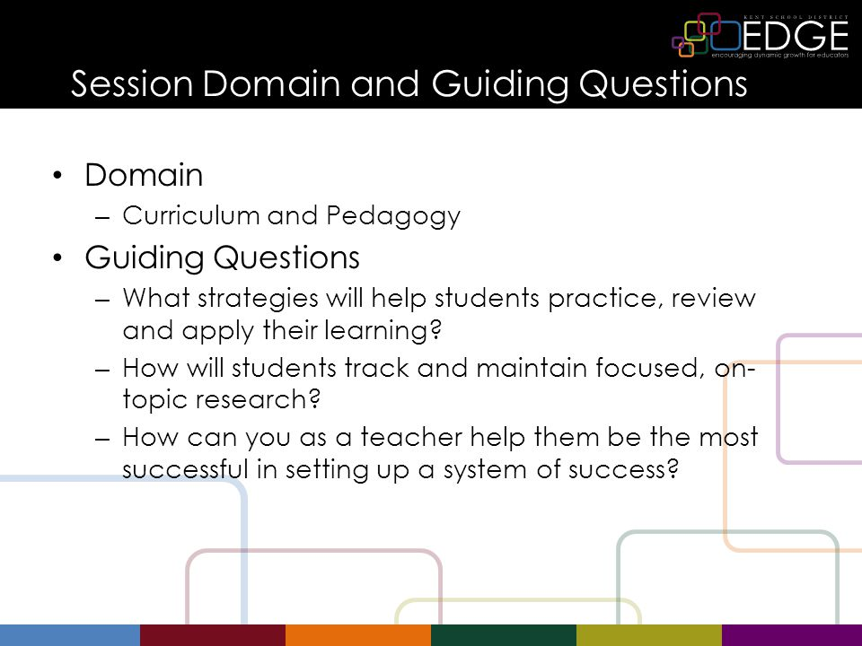 Session Domain and Guiding Questions Domain – Curriculum and Pedagogy Guiding Questions – What strategies will help students practice, review and apply their learning.