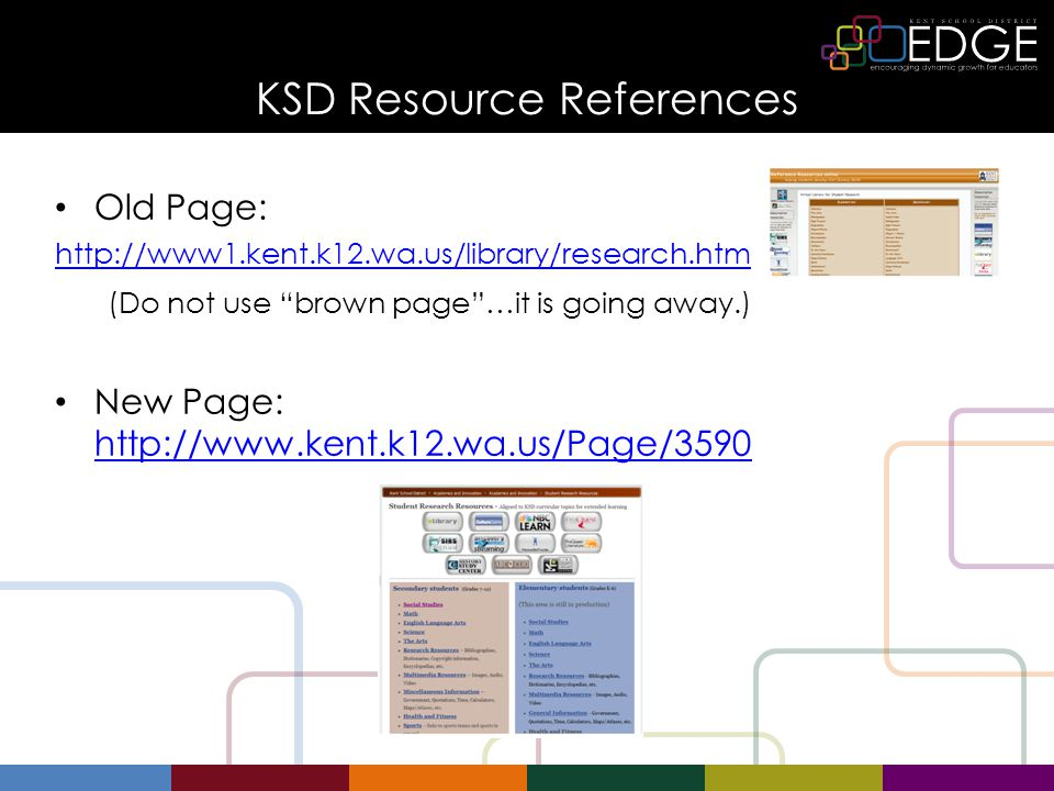 KSD Resource References Old Page: http://www1.kent.k12.wa.us/library/research.htm (Do not use brown page …it is going away.) New Page: http://www.kent.k12.wa.us/Page/3590 http://www.kent.k12.wa.us/Page/3590