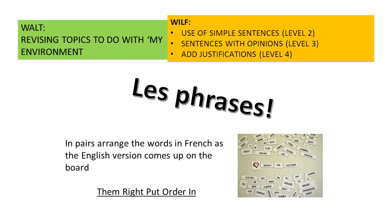 In pairs arrange the words in French as the English version comes up on the board Them Right Put Order In WILF: USE OF SIMPLE SENTENCES (LEVEL 2) SENTENCES WITH OPINIONS (LEVEL 3) ADD JUSTIFICATIONS (LEVEL 4) WILF: USE OF SIMPLE SENTENCES (LEVEL 2) SENTENCES WITH OPINIONS (LEVEL 3) ADD JUSTIFICATIONS (LEVEL 4) WALT: REVISING TOPICS TO DO WITH 'MY ENVIRONMENT
