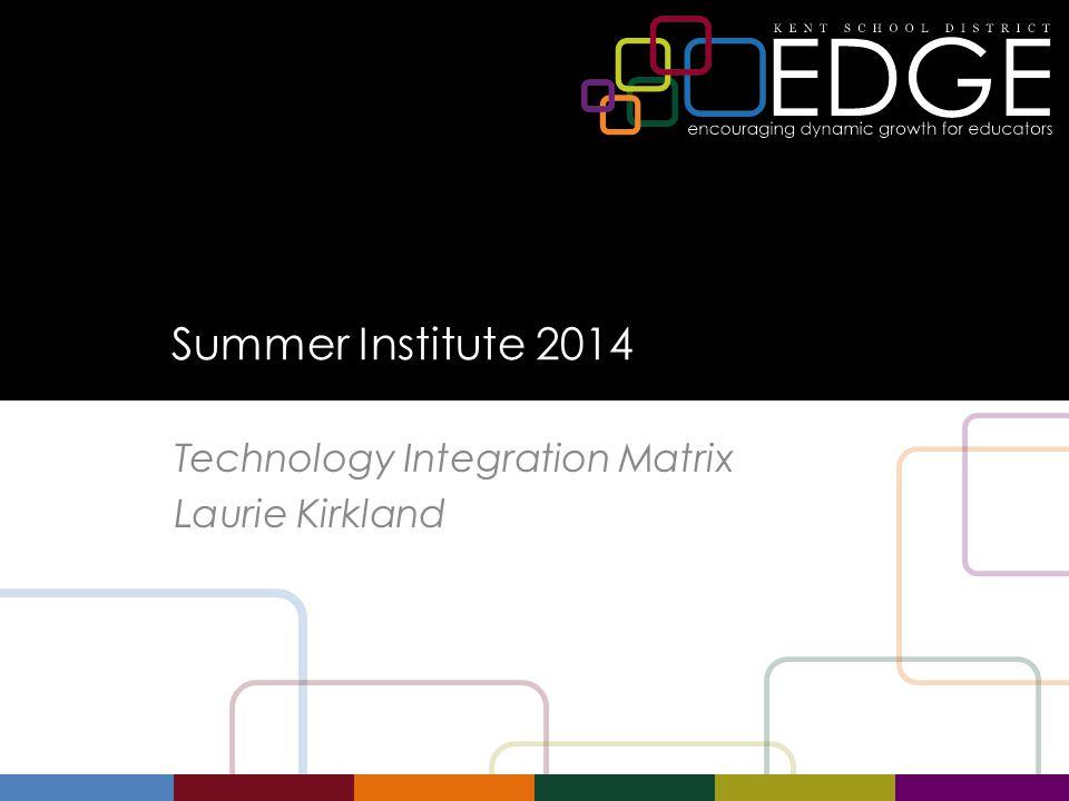 Summer Institute 2014 Technology Integration Matrix Laurie Kirkland