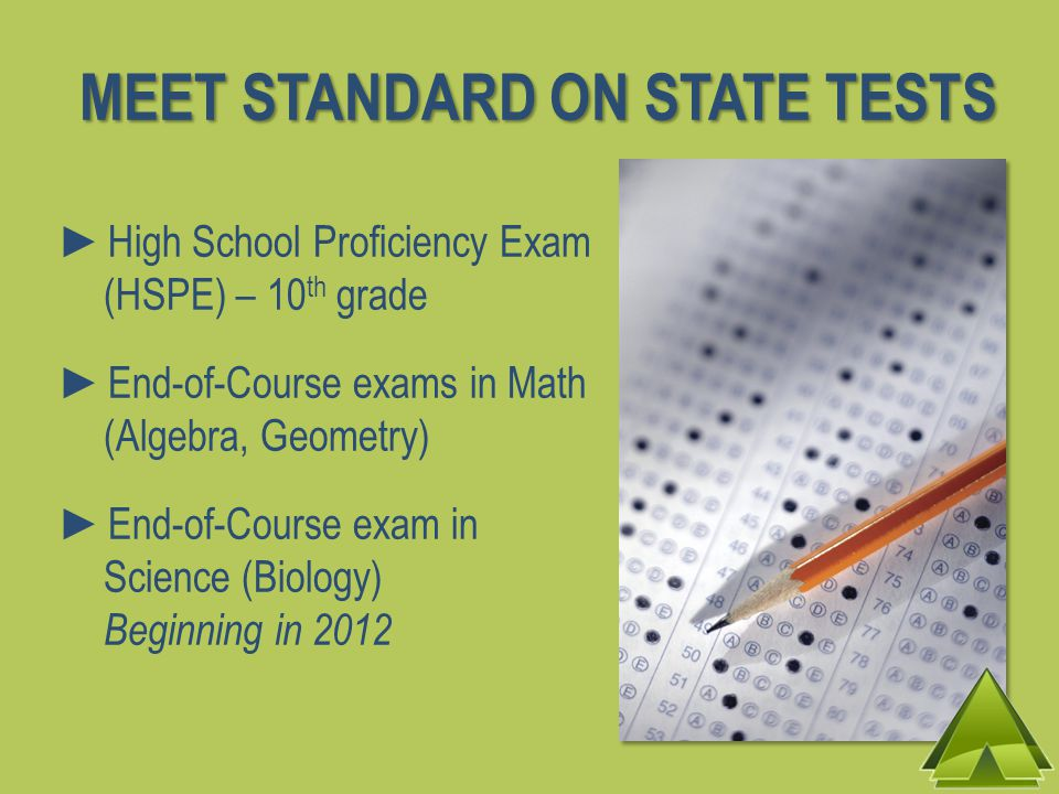►High School Proficiency Exam (HSPE) – 10 th grade ►End-of-Course exams in Math (Algebra, Geometry) ►End-of-Course exam in Science (Biology) Beginning in 2012 MEET STANDARD ON STATE TESTS