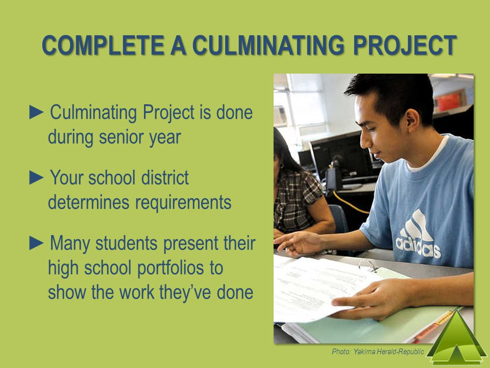 ►Culminating Project is done during senior year ►Your school district determines requirements ►Many students present their high school portfolios to show the work they've done COMPLETE A CULMINATING PROJECT Photo: Yakima Herald-Republic