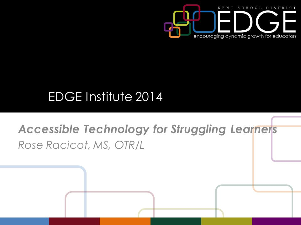 EDGE Institute 2014 Accessible Technology for Struggling Learners Rose Racicot, MS, OTR/L
