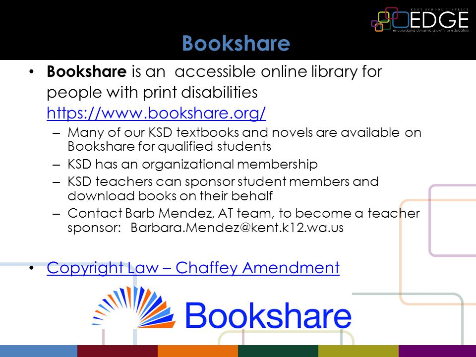 Bookshare Bookshare is an accessible online library for people with print disabilities   – Many of our KSD textbooks and novels are available on Bookshare for qualified students – KSD has an organizational membership – KSD teachers can sponsor student members and download books on their behalf – Contact Barb Mendez, AT team, to become a teacher sponsor: Copyright Law – Chaffey Amendment