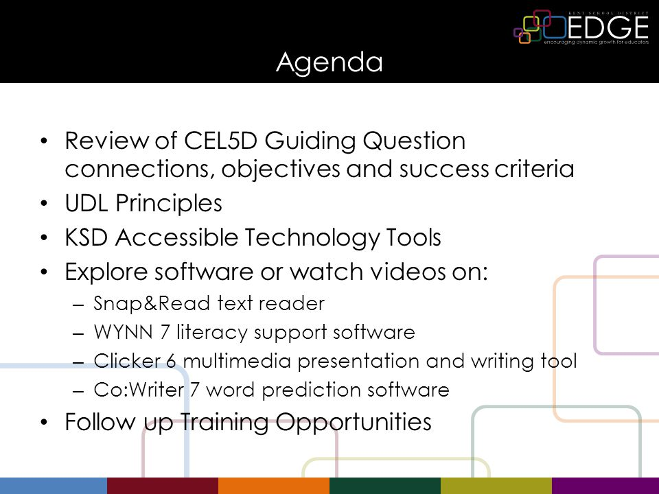 Agenda Review of CEL5D Guiding Question connections, objectives and success criteria UDL Principles KSD Accessible Technology Tools Explore software or watch videos on: – Snap&Read text reader – WYNN 7 literacy support software – Clicker 6 multimedia presentation and writing tool – Co:Writer 7 word prediction software Follow up Training Opportunities