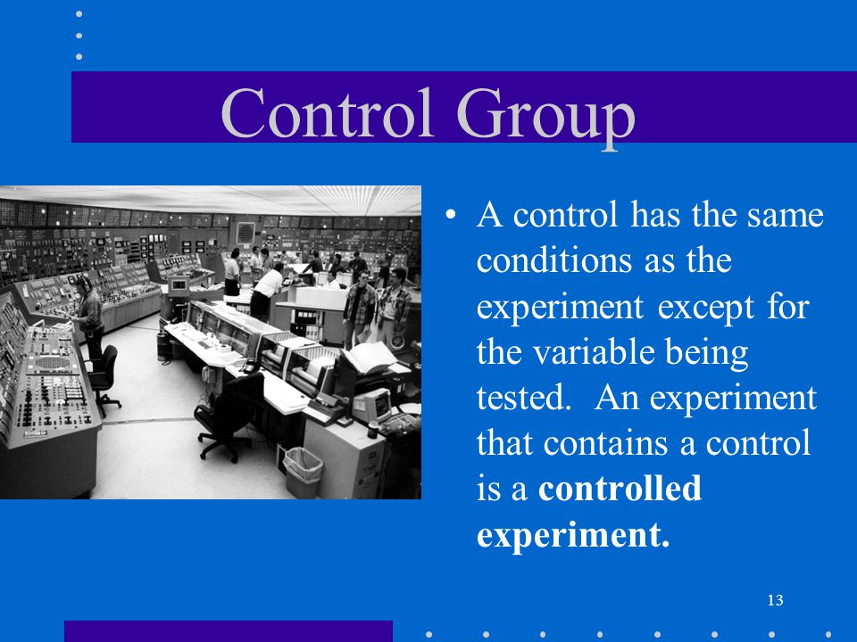 13 Control Group A control has the same conditions as the experiment except for the variable being tested. An experiment that contains a control is a