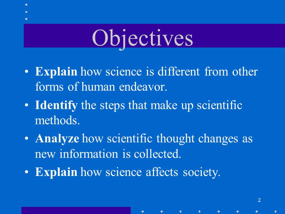 2 Objectives Explain how science is different from other forms of human endeavor. Identify the steps that make up scientific methods. Analyze how scie