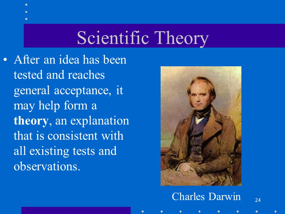 24 Scientific Theory After an idea has been tested and reaches general acceptance, it may help form a theory, an explanation that is consistent with a