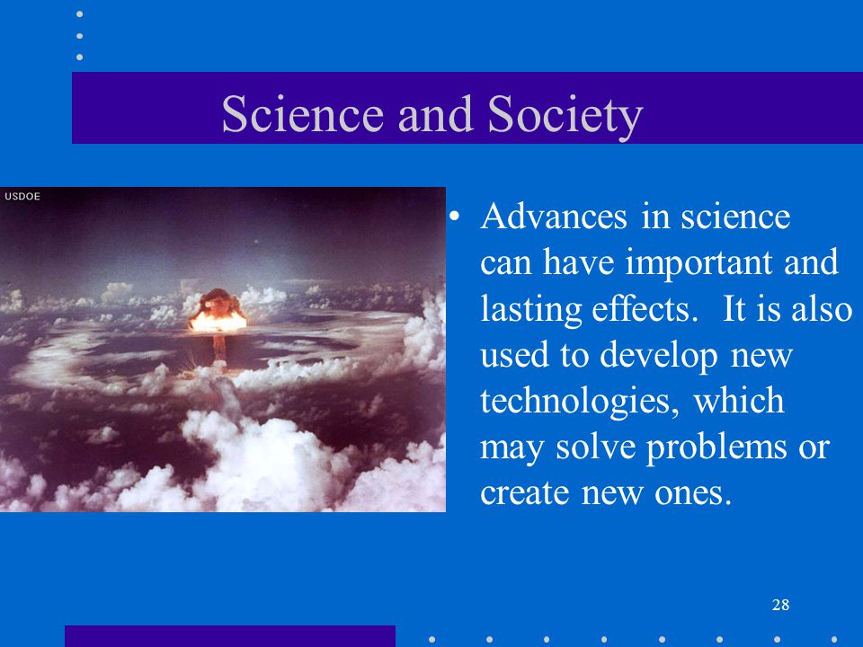 28 Science and Society Advances in science can have important and lasting effects. It is also used to develop new technologies, which may solve proble