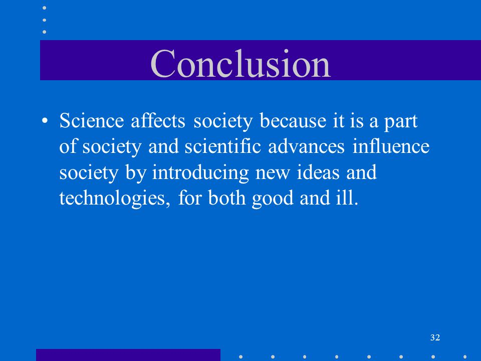 32 Conclusion Science affects society because it is a part of society and scientific advances influence society by introducing new ideas and technolog