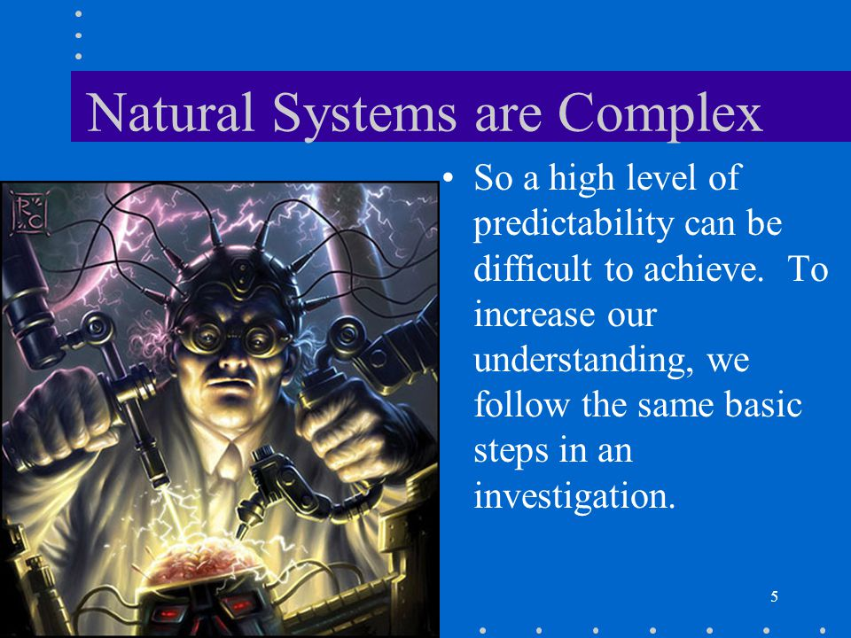 5 Natural Systems are Complex So a high level of predictability can be difficult to achieve. To increase our understanding, we follow the same basic s