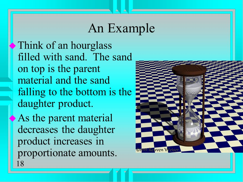 18 An Example u Think of an hourglass filled with sand. The sand on top is the parent material and the sand falling to the bottom is the daughter prod