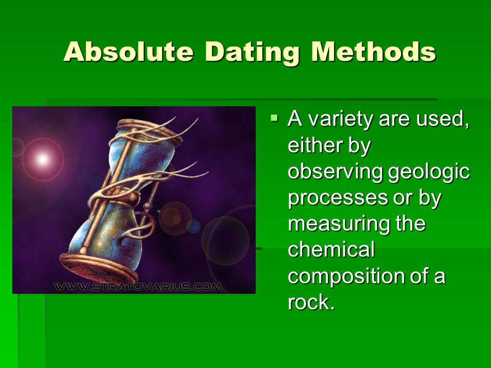 Absolute Dating Methods  A variety are used, either by observing geologic processes or by measuring the chemical composition of a rock.