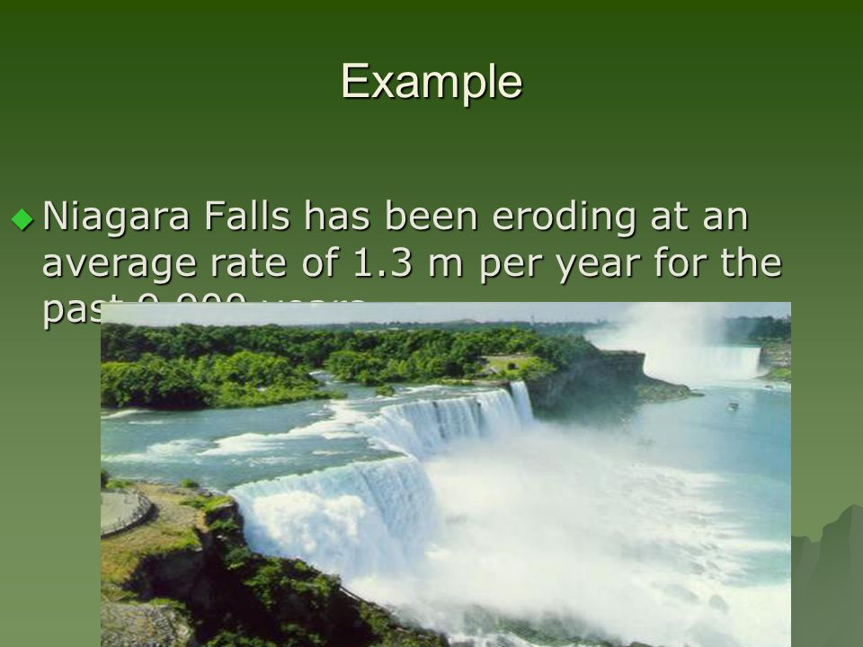 Example  Niagara Falls has been eroding at an average rate of 1.3 m per year for the past 9,900 years.