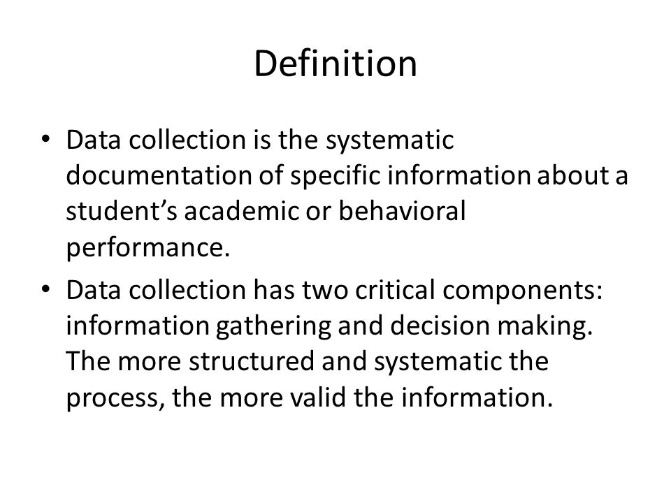 Definition Data collection is the systematic documentation of specific information about a student's academic or behavioral performance. Data collecti