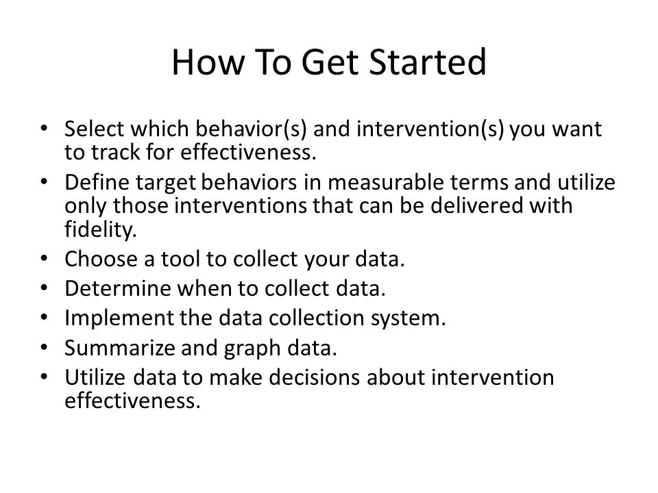 How To Get Started Select which behavior(s) and intervention(s) you want to track for effectiveness. Define target behaviors in measurable terms and u