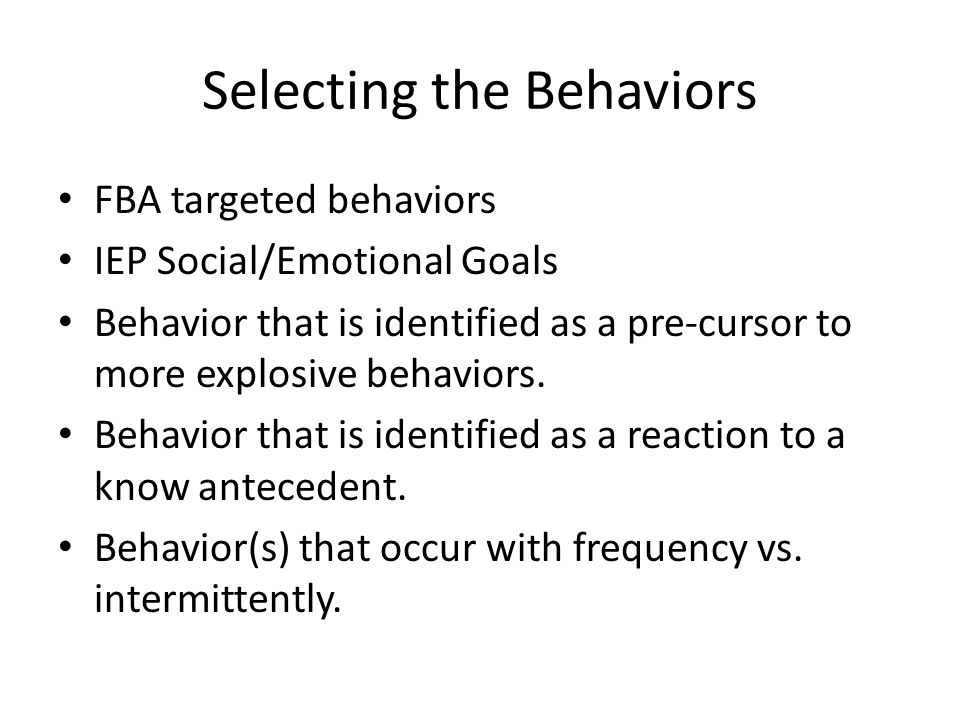 Selecting the Behaviors FBA targeted behaviors IEP Social/Emotional Goals Behavior that is identified as a pre-cursor to more explosive behaviors. Beh