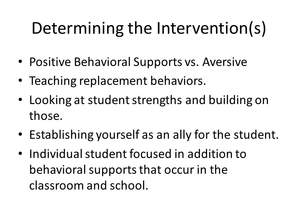 Determining the Intervention(s) Positive Behavioral Supports vs. Aversive Teaching replacement behaviors. Looking at student strengths and building on