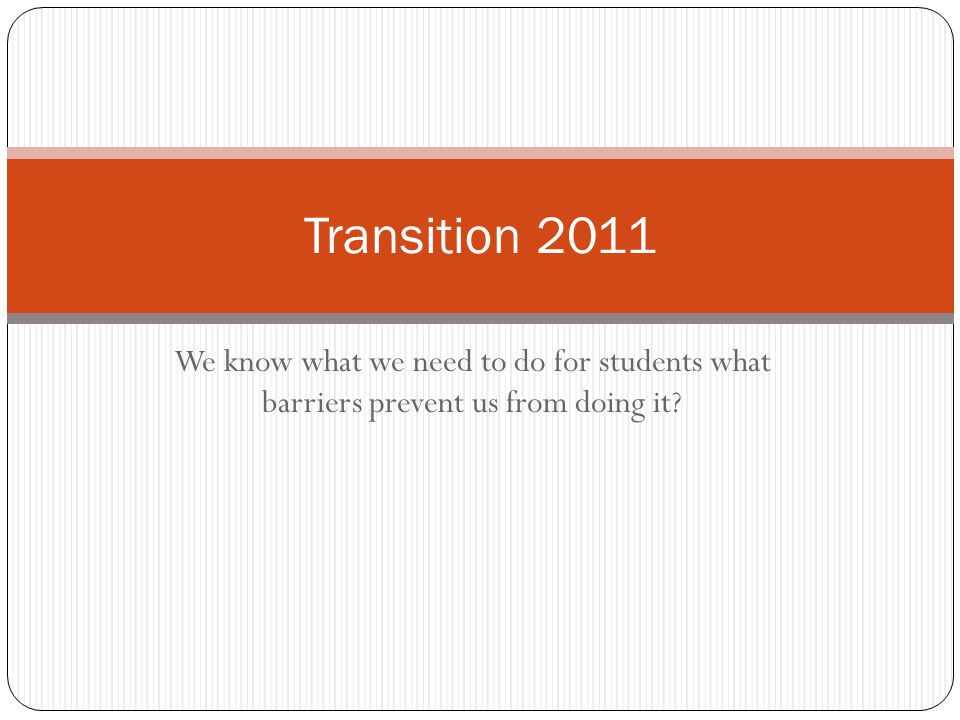 We know what we need to do for students what barriers prevent us from doing it Transition 2011