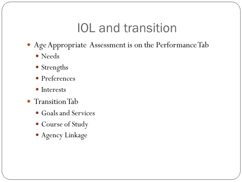 IOL and transition Age Appropriate Assessment is on the Performance Tab Needs Strengths Preferences Interests Transition Tab Goals and Services Course of Study Agency Linkage