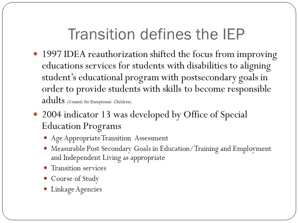 Transition defines the IEP 1997 IDEA reauthorization shifted the focus from improving educations services for students with disabilities to aligning student's educational program with postsecondary goals in order to provide students with skills to become responsible adults (Council for Exceptional Children) 2004 indicator 13 was developed by Office of Special Education Programs Age Appropriate Transition Assessment Measurable Post Secondary Goals in Education/Training and Employment and Independent Living as appropriate Transition services Course of Study Linkage Agencies
