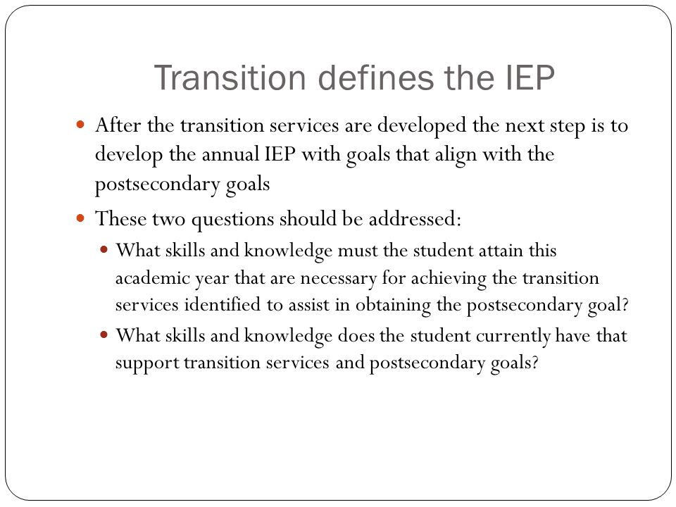 Transition defines the IEP After the transition services are developed the next step is to develop the annual IEP with goals that align with the postsecondary goals These two questions should be addressed: What skills and knowledge must the student attain this academic year that are necessary for achieving the transition services identified to assist in obtaining the postsecondary goal.