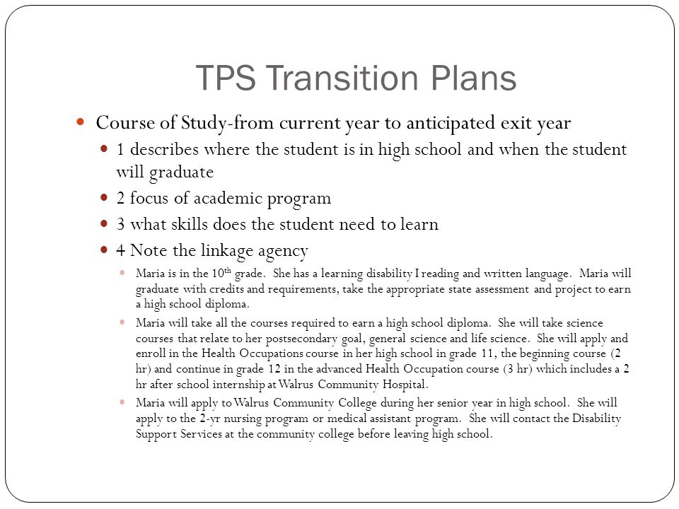 TPS Transition Plans Course of Study-from current year to anticipated exit year 1 describes where the student is in high school and when the student will graduate 2 focus of academic program 3 what skills does the student need to learn 4 Note the linkage agency Maria is in the 10 th grade.