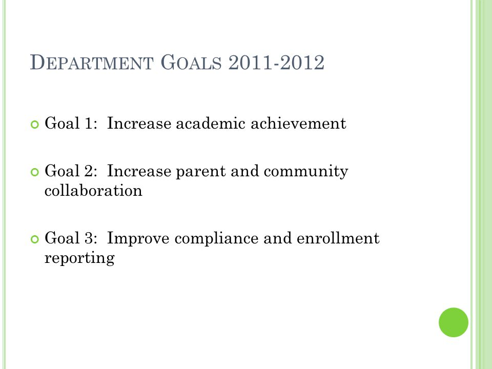 D EPARTMENT G OALS 2011-2012 Goal 1: Increase academic achievement Goal 2: Increase parent and community collaboration Goal 3: Improve compliance and