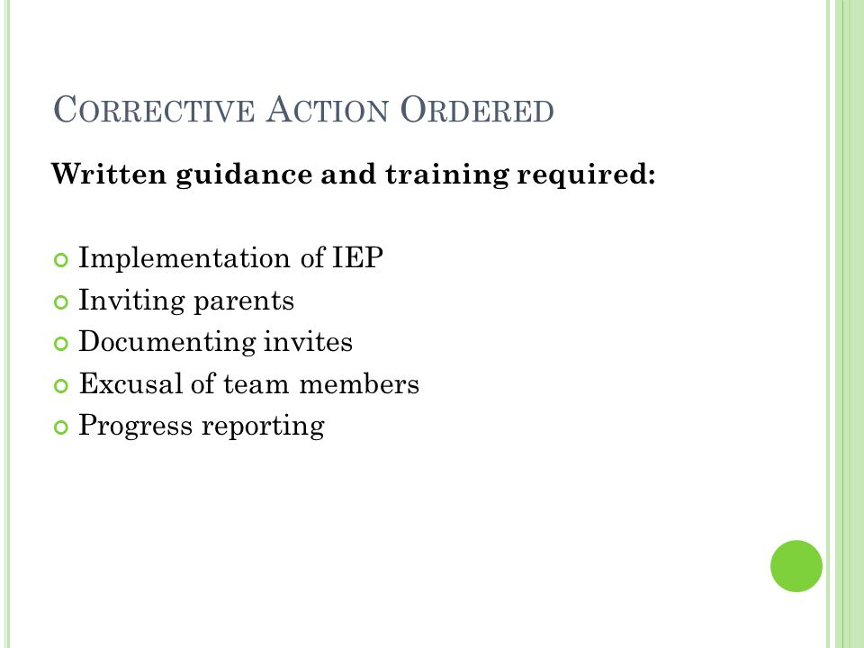 C ORRECTIVE A CTION O RDERED Written guidance and training required: Implementation of IEP Inviting parents Documenting invites Excusal of team members Progress reporting