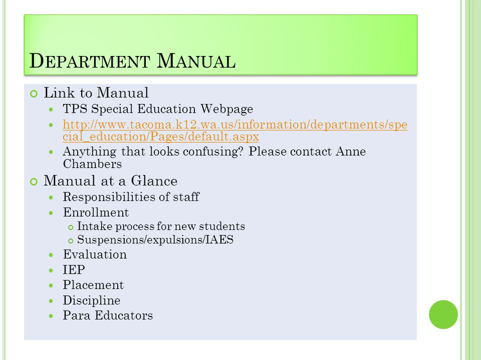 D EPARTMENT M ANUAL Link to Manual TPS Special Education Webpage http://www.tacoma.k12.wa.us/information/departments/spe cial_education/Pages/default.aspx http://www.tacoma.k12.wa.us/information/departments/spe cial_education/Pages/default.aspx Anything that looks confusing.