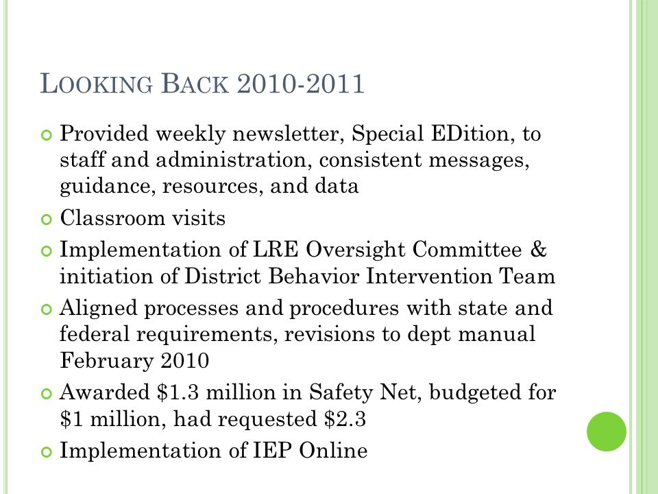 L OOKING B ACK 2010-2011 Provided weekly newsletter, Special EDition, to staff and administration, consistent messages, guidance, resources, and data Classroom visits Implementation of LRE Oversight Committee & initiation of District Behavior Intervention Team Aligned processes and procedures with state and federal requirements, revisions to dept manual February 2010 Awarded $1.3 million in Safety Net, budgeted for $1 million, had requested $2.3 Implementation of IEP Online