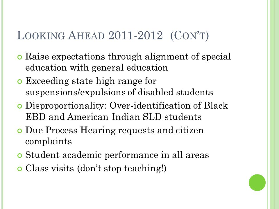 L OOKING A HEAD 2011-2012 (C ON ' T ) Raise expectations through alignment of special education with general education Exceeding state high range for suspensions/expulsions of disabled students Disproportionality: Over-identification of Black EBD and American Indian SLD students Due Process Hearing requests and citizen complaints Student academic performance in all areas Class visits (don't stop teaching!)