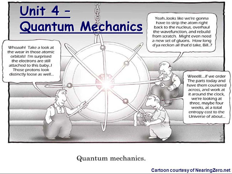 Unit 4 – Quantum Mechanics Cartoon courtesy of NearingZero.net