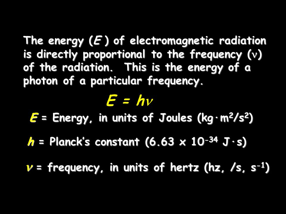 E = h E = Energy, in units of Joules (kg·m 2 /s 2 ) h = Planck's constant (6.63 x 10 -34 J·s) = frequency, in units of hertz (hz, /s, s -1 ) = frequency, in units of hertz (hz, /s, s -1 ) The energy (E ) of electromagnetic radiation is directly proportional to the frequency ( ) of the radiation.