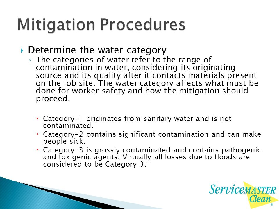  Determine the water category ◦ The categories of water refer to the range of contamination in water, considering its originating source and its quality after it contacts materials present on the job site.