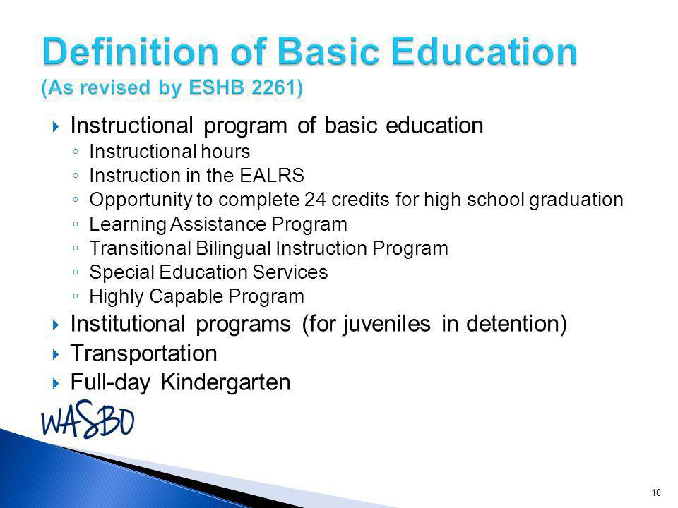  Instructional program of basic education ◦ Instructional hours ◦ Instruction in the EALRS ◦ Opportunity to complete 24 credits for high school graduation ◦ Learning Assistance Program ◦ Transitional Bilingual Instruction Program ◦ Special Education Services ◦ Highly Capable Program  Institutional programs (for juveniles in detention)  Transportation  Full-day Kindergarten 10