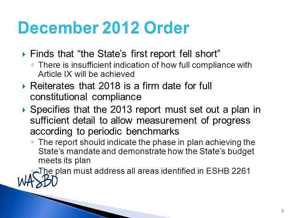  Finds that the State's first report fell short ◦ There is insufficient indication of how full compliance with Article IX will be achieved  Reiterates that 2018 is a firm date for full constitutional compliance  Specifies that the 2013 report must set out a plan in sufficient detail to allow measurement of progress according to periodic benchmarks ◦ The report should indicate the phase in plan achieving the State's mandate and demonstrate how the State's budget meets its plan ◦ The plan must address all areas identified in ESHB
