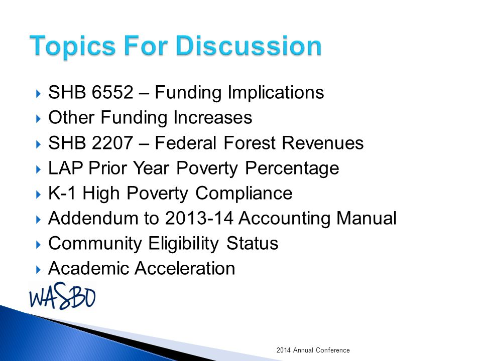  SHB 6552 – Funding Implications  Other Funding Increases  SHB 2207 – Federal Forest Revenues  LAP Prior Year Poverty Percentage  K-1 High Poverty Compliance  Addendum to 2013-14 Accounting Manual  Community Eligibility Status  Academic Acceleration 2014 Annual Conference