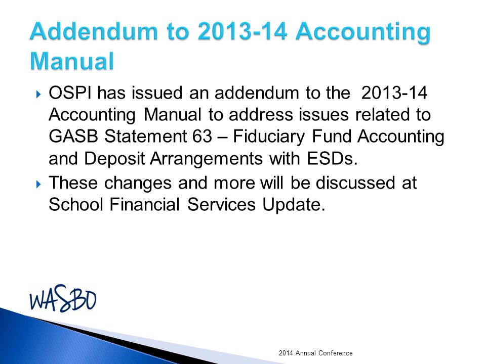  OSPI has issued an addendum to the 2013-14 Accounting Manual to address issues related to GASB Statement 63 – Fiduciary Fund Accounting and Deposit Arrangements with ESDs.