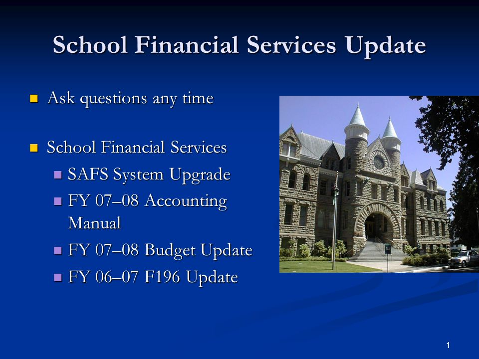 1 School Financial Services Update Ask questions any time Ask questions any time School Financial Services School Financial Services SAFS System Upgrade SAFS System Upgrade FY 07–08 Accounting Manual FY 07–08 Accounting Manual FY 07–08 Budget Update FY 07–08 Budget Update FY 06–07 F196 Update FY 06–07 F196 Update