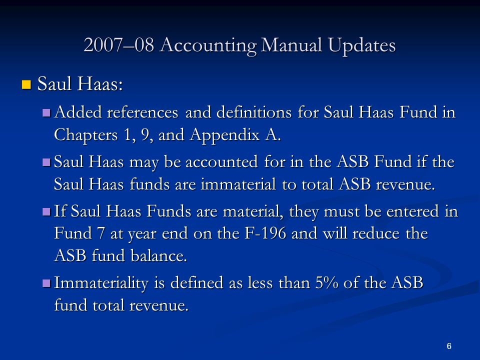 6 2007–08 Accounting Manual Updates Saul Haas: Saul Haas: Added references and definitions for Saul Haas Fund in Chapters 1, 9, and Appendix A.