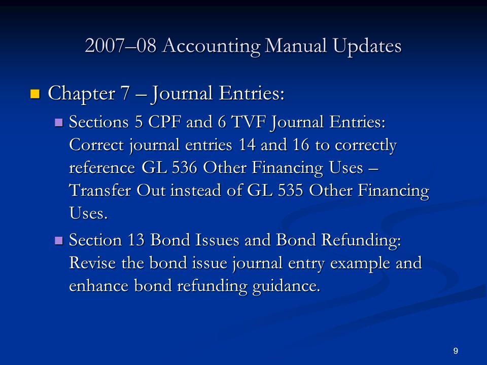 9 2007–08 Accounting Manual Updates Chapter 7 – Journal Entries: Chapter 7 – Journal Entries: Sections 5 CPF and 6 TVF Journal Entries: Correct journal entries 14 and 16 to correctly reference GL 536 Other Financing Uses – Transfer Out instead of GL 535 Other Financing Uses.
