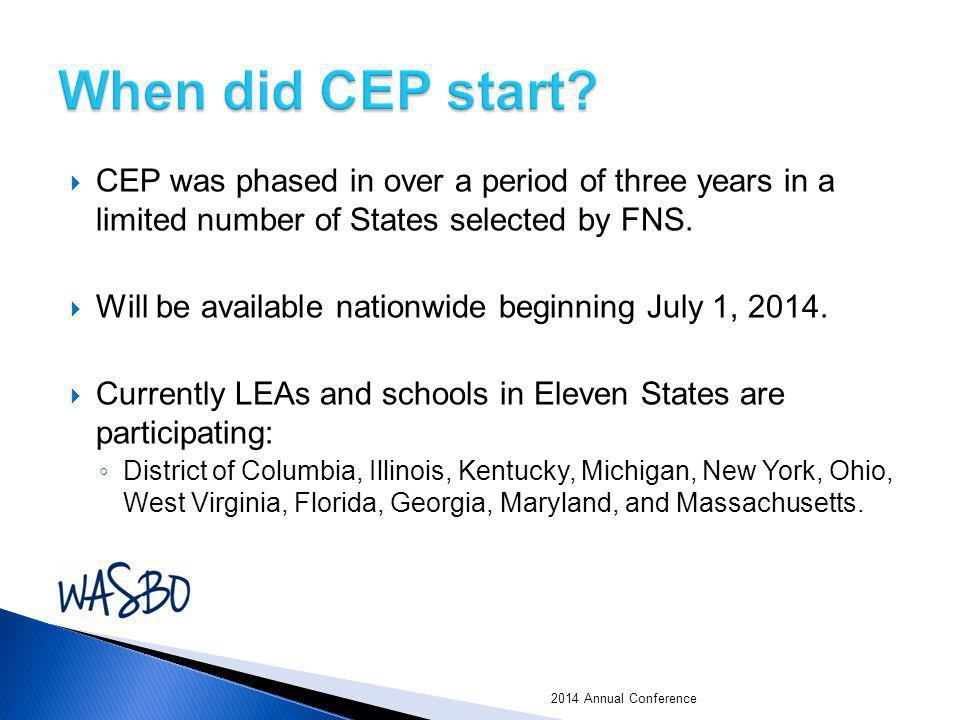  CEP was phased in over a period of three years in a limited number of States selected by FNS.  Will be available nationwide beginning July 1, 2014.