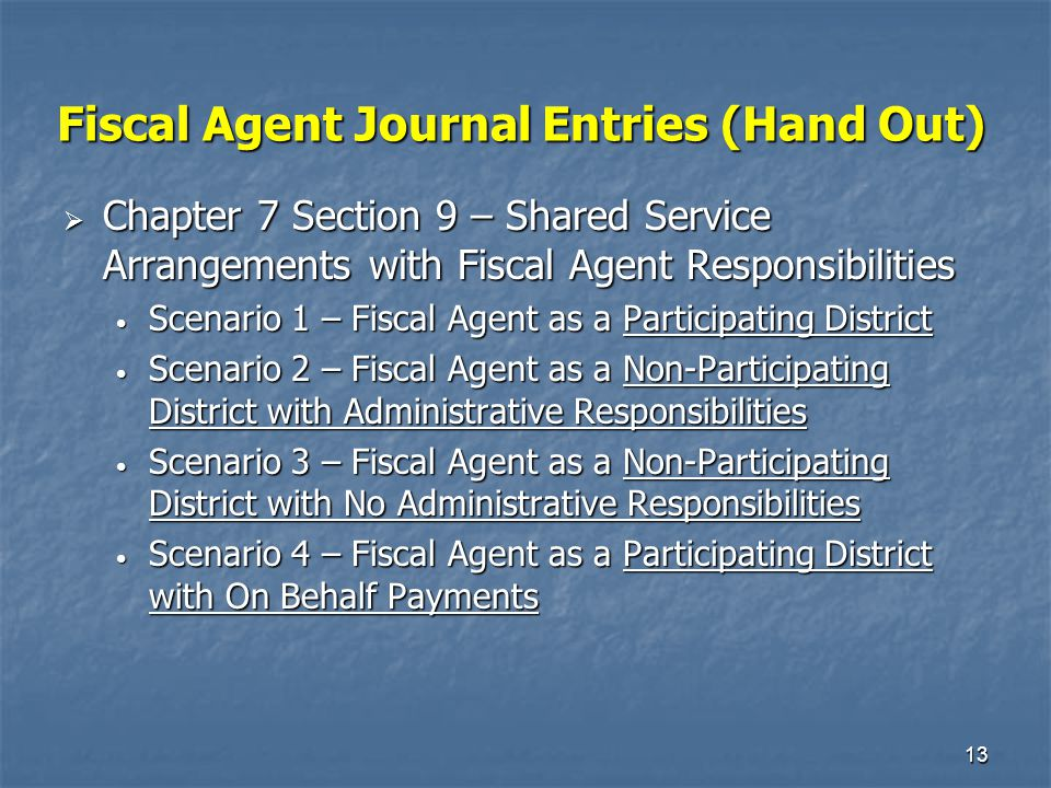 13 Fiscal Agent Journal Entries (Hand Out)  Chapter 7 Section 9 – Shared Service Arrangements with Fiscal Agent Responsibilities Scenario 1 – Fiscal