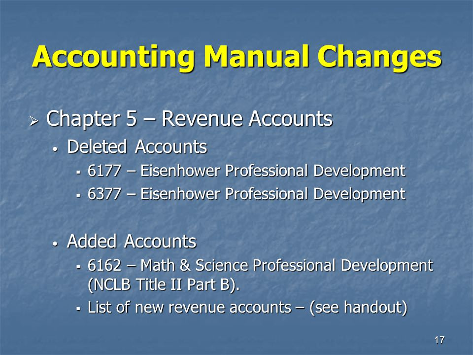 17 Accounting Manual Changes  Chapter 5 – Revenue Accounts Deleted Accounts Deleted Accounts  6177 – Eisenhower Professional Development  6377 – Ei