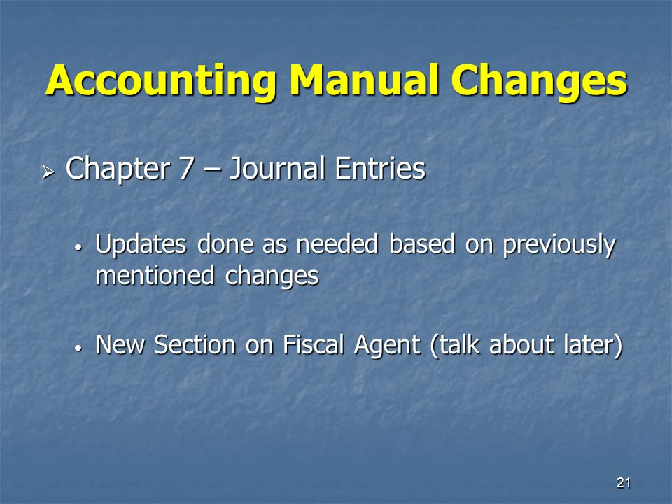 21 Accounting Manual Changes  Chapter 7 – Journal Entries Updates done as needed based on previously mentioned changes Updates done as needed based o
