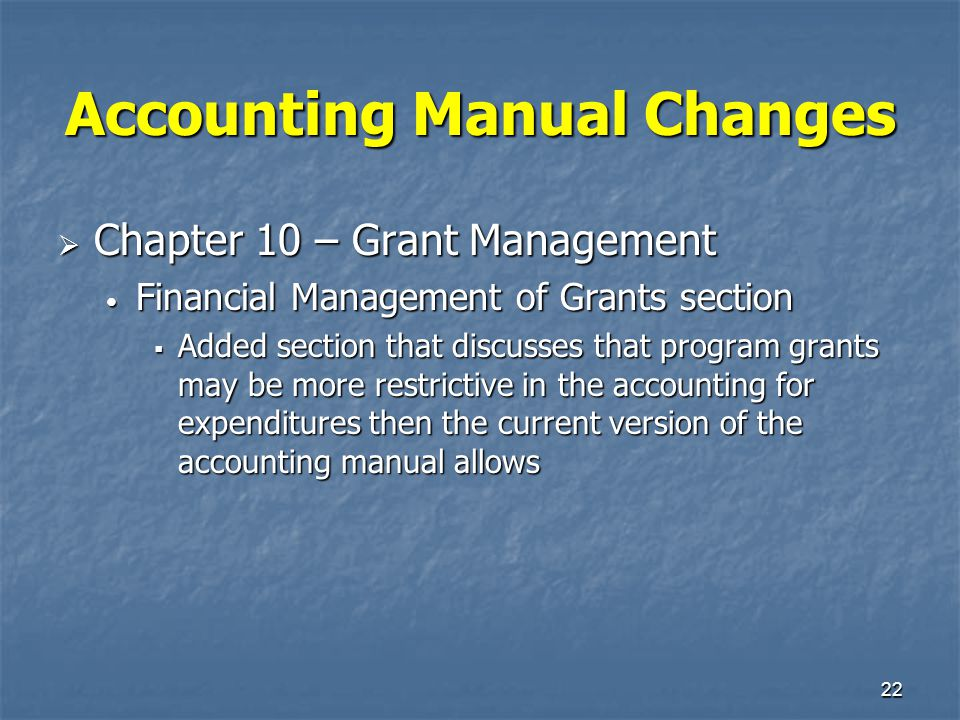 22 Accounting Manual Changes  Chapter 10 – Grant Management Financial Management of Grants section Financial Management of Grants section  Added sec