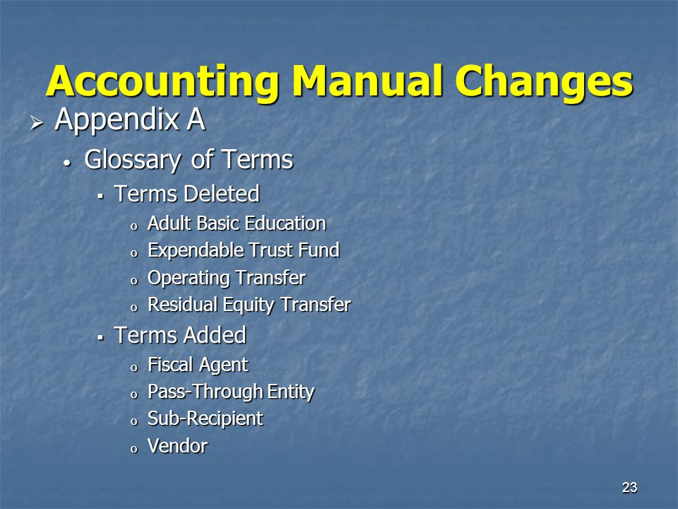 23 Accounting Manual Changes  Appendix A Glossary of Terms Glossary of Terms  Terms Deleted o Adult Basic Education o Expendable Trust Fund o Operat