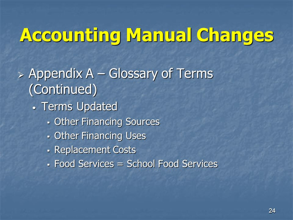 24 Accounting Manual Changes  Appendix A – Glossary of Terms (Continued) Terms Updated Terms Updated  Other Financing Sources  Other Financing Uses